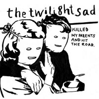 The Twilight Sad / Killed My Parents and Hit the Road